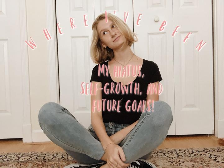 Where I've Been (My Hiatus, Self-Growth, and FutureGoals)